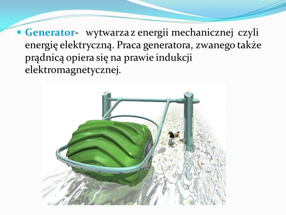Generator- wytwarza z energii mechanicznej czyli energię elektryczną