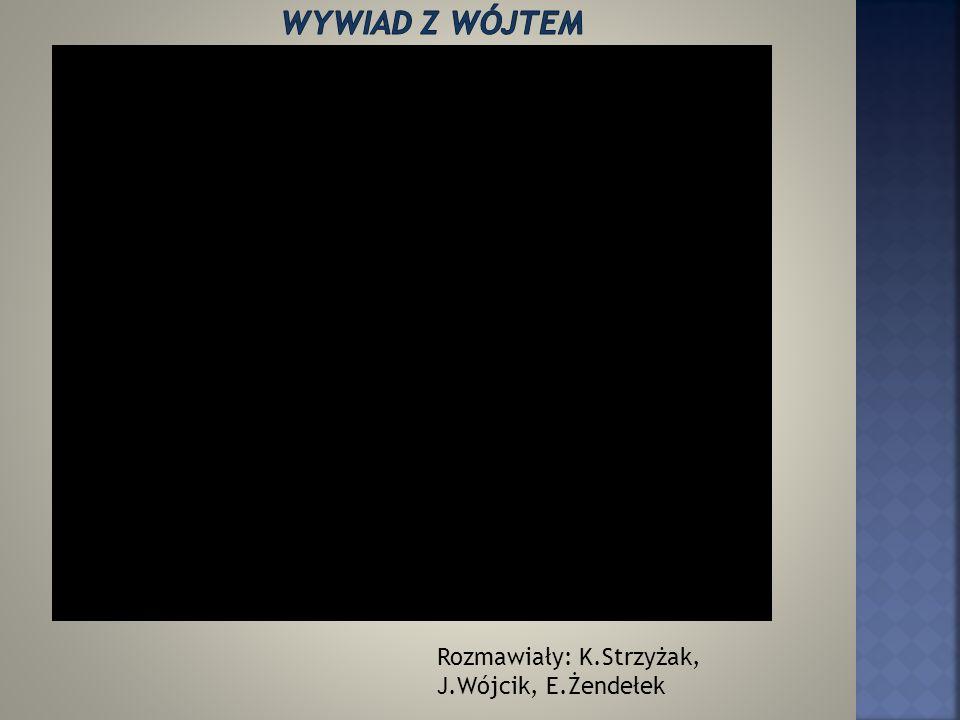 Wywiad z wójtem Rozmawiały: K.Strzyżak, J.Wójcik, E.Żendełek