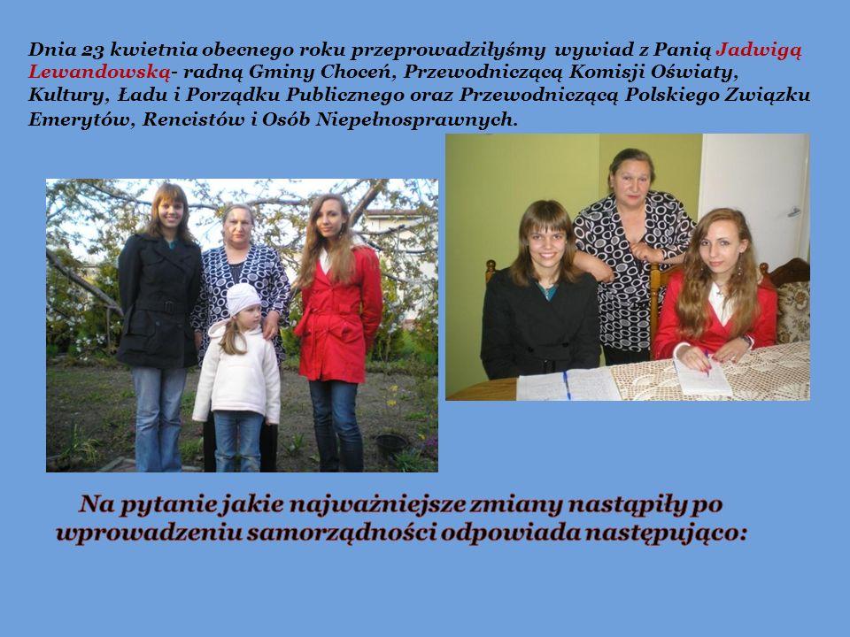 Dnia 23 kwietnia obecnego roku przeprowadziłyśmy wywiad z Panią Jadwigą Lewandowską- radną Gminy Choceń, Przewodniczącą Komisji Oświaty, Kultury, Ładu i Porządku Publicznego oraz Przewodniczącą Polskiego Związku Emerytów, Rencistów i Osób Niepełnosprawnych.