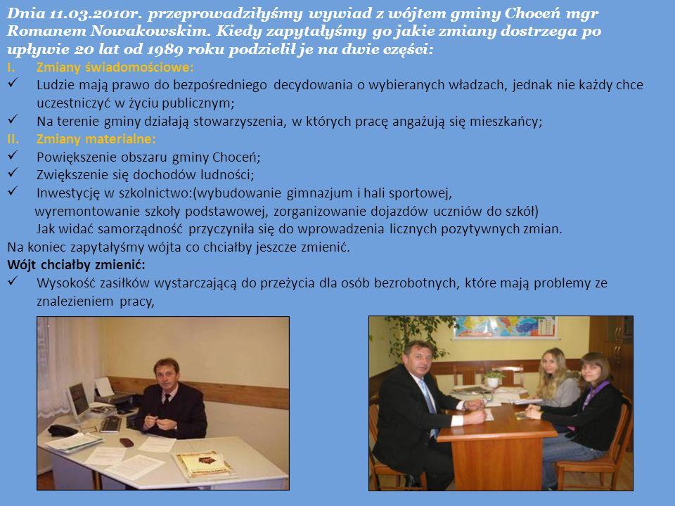 Dnia 11.03.2010r. przeprowadziłyśmy wywiad z wójtem gminy Choceń mgr Romanem Nowakowskim. Kiedy zapytałyśmy go jakie zmiany dostrzega po upływie 20 lat od 1989 roku podzielił je na dwie części: