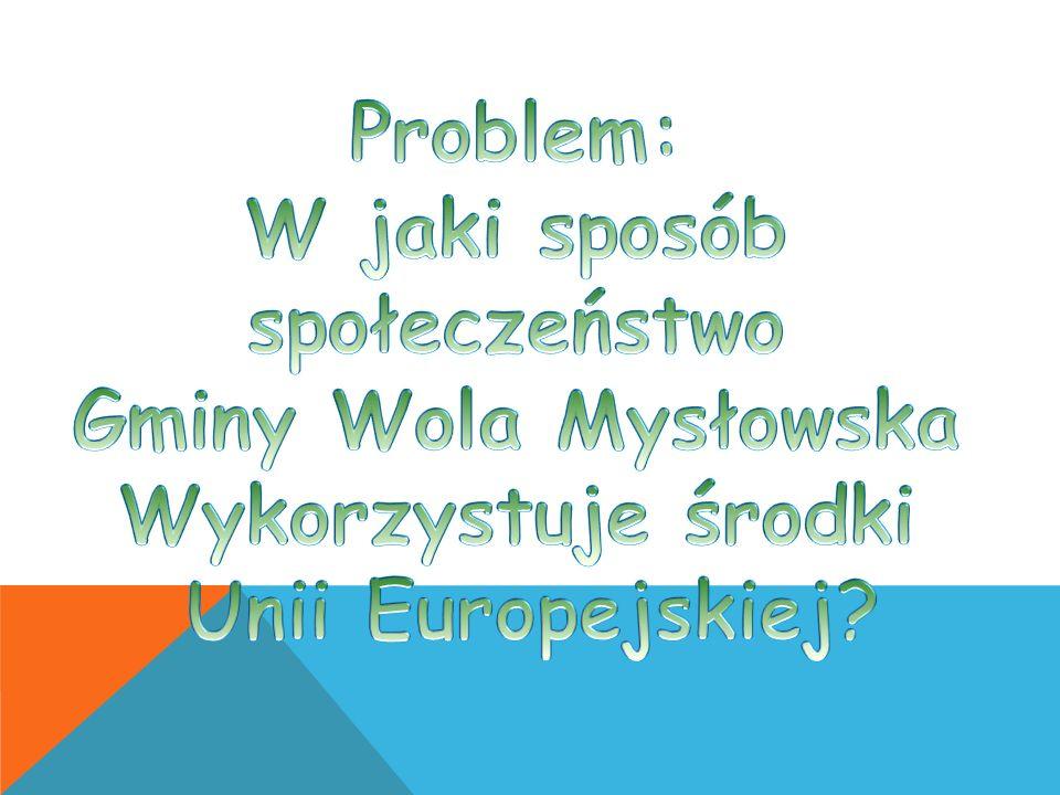 Problem: W jaki sposób społeczeństwo Gminy Wola Mysłowska Wykorzystuje środki Unii Europejskiej