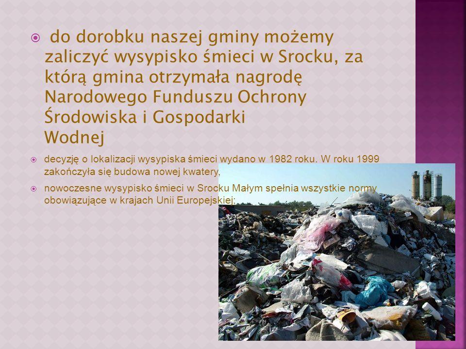 do dorobku naszej gminy możemy zaliczyć wysypisko śmieci w Srocku, za którą gmina otrzymała nagrodę Narodowego Funduszu Ochrony Środowiska i Gospodarki Wodnej