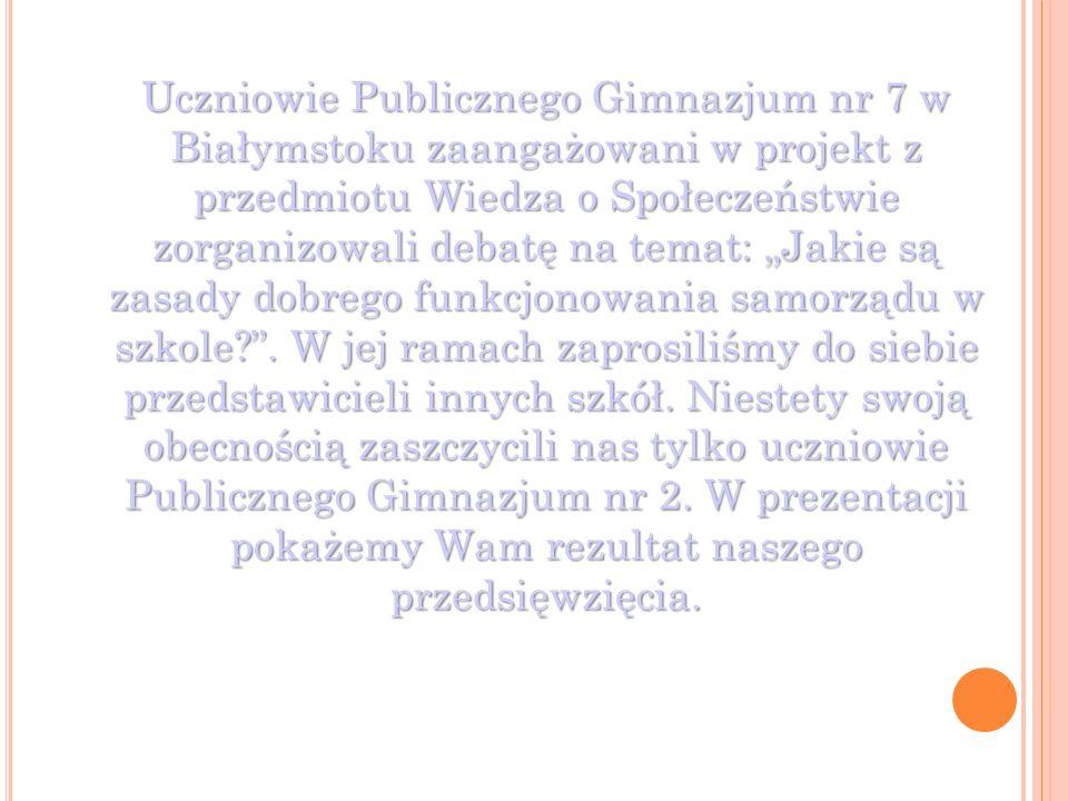 """Uczniowie Publicznego Gimnazjum nr 7 w Białymstoku zaangażowani w projekt z przedmiotu Wiedza o Społeczeństwie zorganizowali debatę na temat: """"Jakie są zasady dobrego funkcjonowania samorządu w szkole ."""