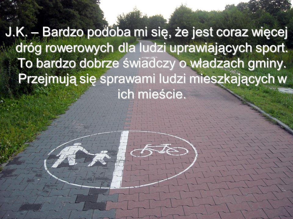 J.K.– Bardzo podoba mi się, że jest coraz więcej dróg rowerowych dla ludzi uprawiających sport.