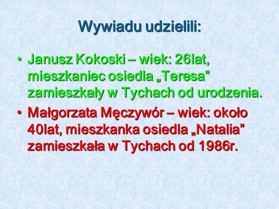"""Wywiadu udzielili: Janusz Kokoski – wiek: 26lat, mieszkaniec osiedla """"Teresa zamieszkały w Tychach od urodzenia."""