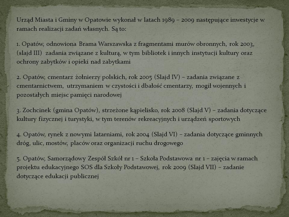 Urząd Miasta i Gminy w Opatowie wykonał w latach 1989 – 2009 następujące inwestycje w ramach realizacji zadań własnych. Są to: