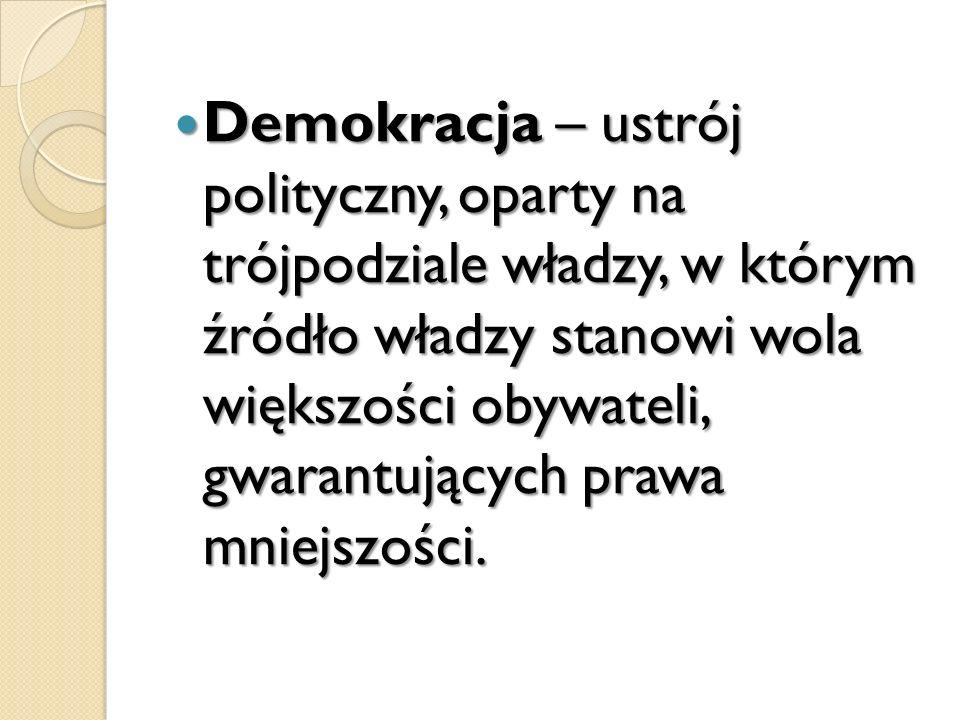 Demokracja – ustrój polityczny, oparty na trójpodziale władzy, w którym źródło władzy stanowi wola większości obywateli, gwarantujących prawa mniejszości.