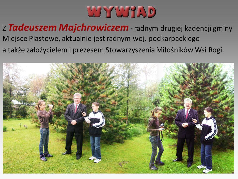 Z Tadeuszem Majchrowiczem - radnym drugiej kadencji gminy Miejsce Piastowe, aktualnie jest radnym woj. podkarpackiego