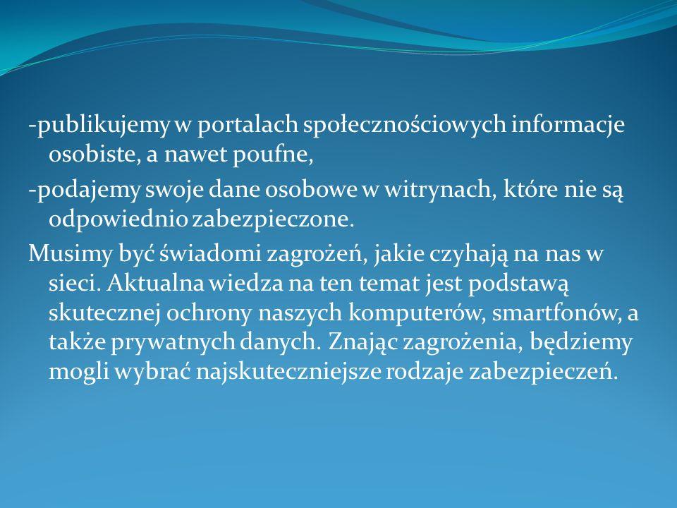 -publikujemy w portalach społecznościowych informacje osobiste, a nawet poufne, -podajemy swoje dane osobowe w witrynach, które nie są odpowiednio zabezpieczone.
