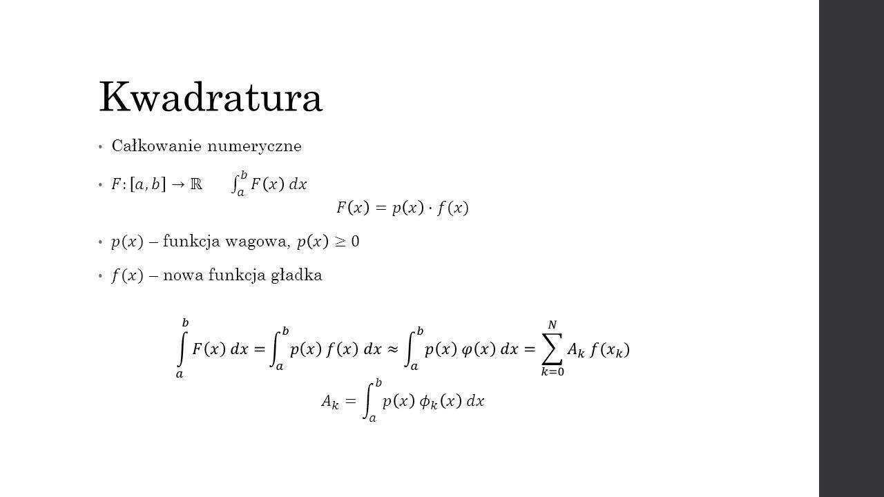 Kwadratura Całkowanie numeryczne 𝐹: 𝑎,𝑏 →ℝ 𝑎 𝑏 𝐹 𝑥 𝑑𝑥 𝐹 𝑥 =𝑝 𝑥 ⋅𝑓(𝑥)