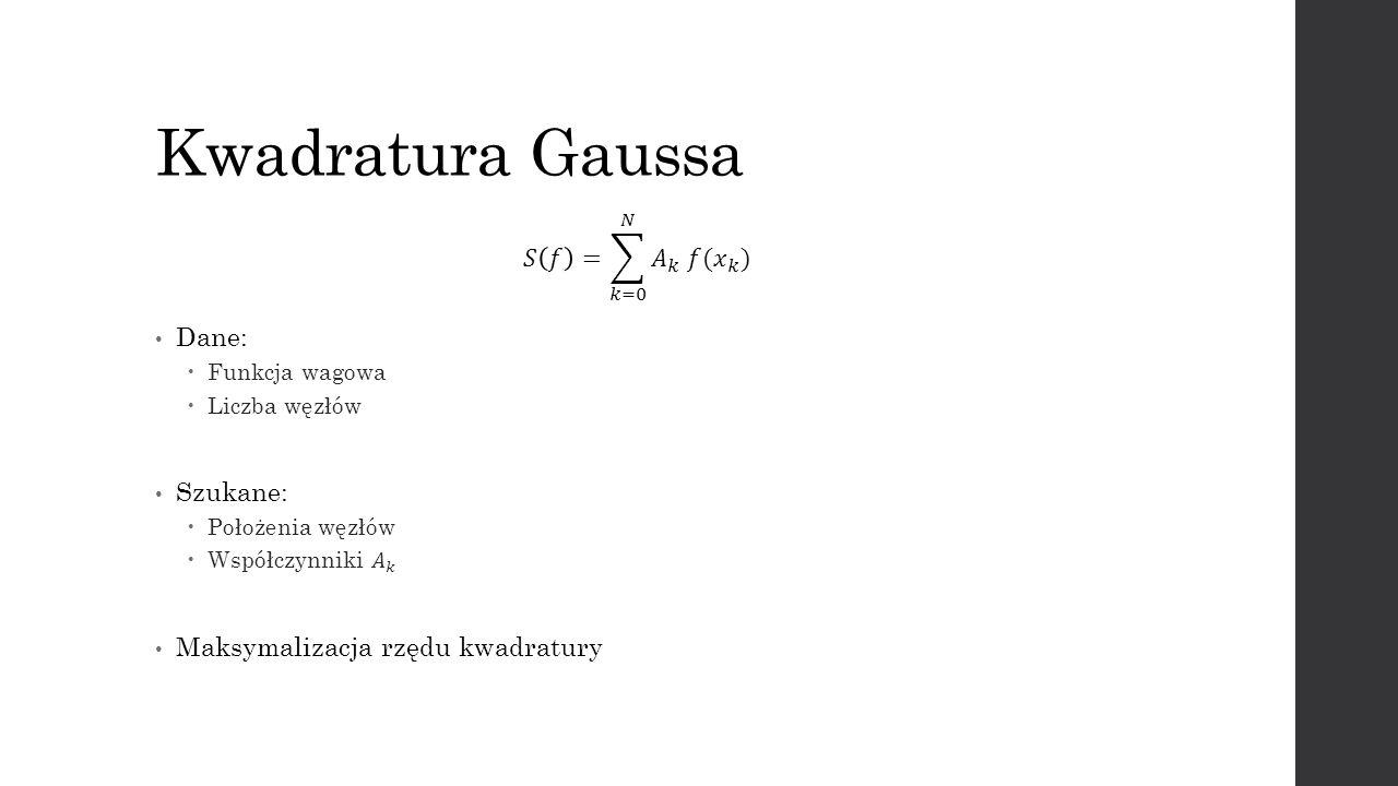 Kwadratura Gaussa 𝑆 𝑓 = 𝑘=0 𝑁 𝐴 𝑘 𝑓( 𝑥 𝑘 ) Dane: Szukane: