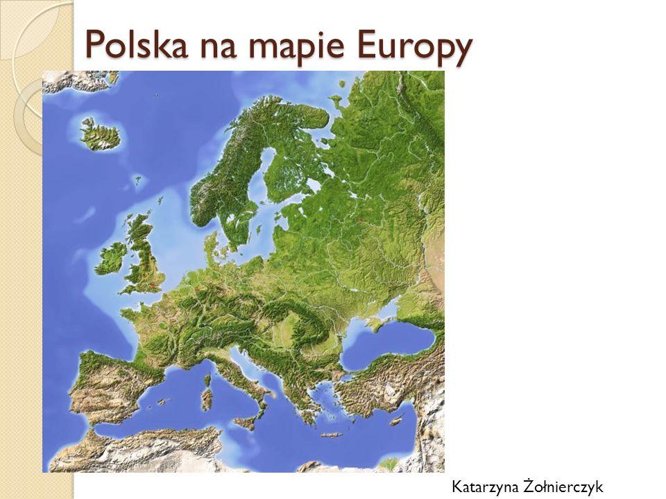 Polska na mapie Europy Katarzyna Żołnierczyk