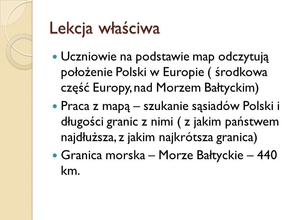 Lekcja właściwaUczniowie na podstawie map odczytują położenie Polski w Europie ( środkowa część Europy, nad Morzem Bałtyckim)