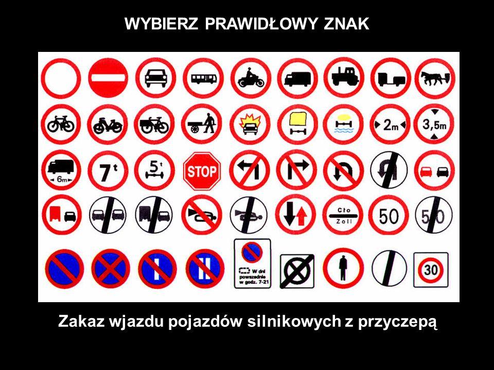 WYBIERZ PRAWIDŁOWY ZNAK Zakaz wjazdu pojazdów silnikowych z przyczepą
