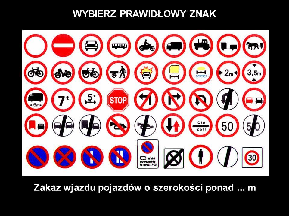 WYBIERZ PRAWIDŁOWY ZNAK Zakaz wjazdu pojazdów o szerokości ponad ... m