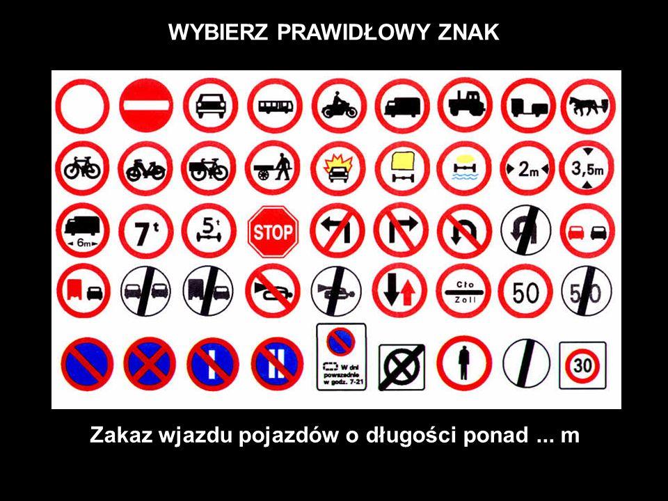 WYBIERZ PRAWIDŁOWY ZNAK Zakaz wjazdu pojazdów o długości ponad ... m