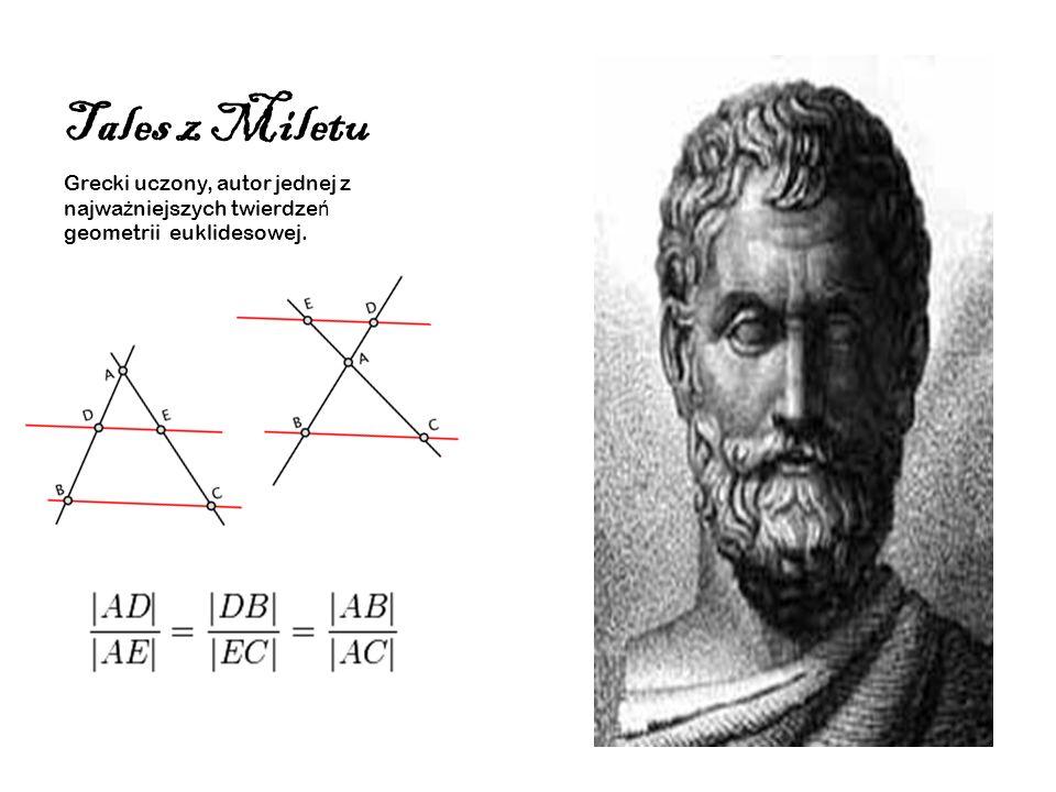 Tales z Miletu Grecki uczony, autor jednej z najważniejszych twierdzeń geometrii euklidesowej.