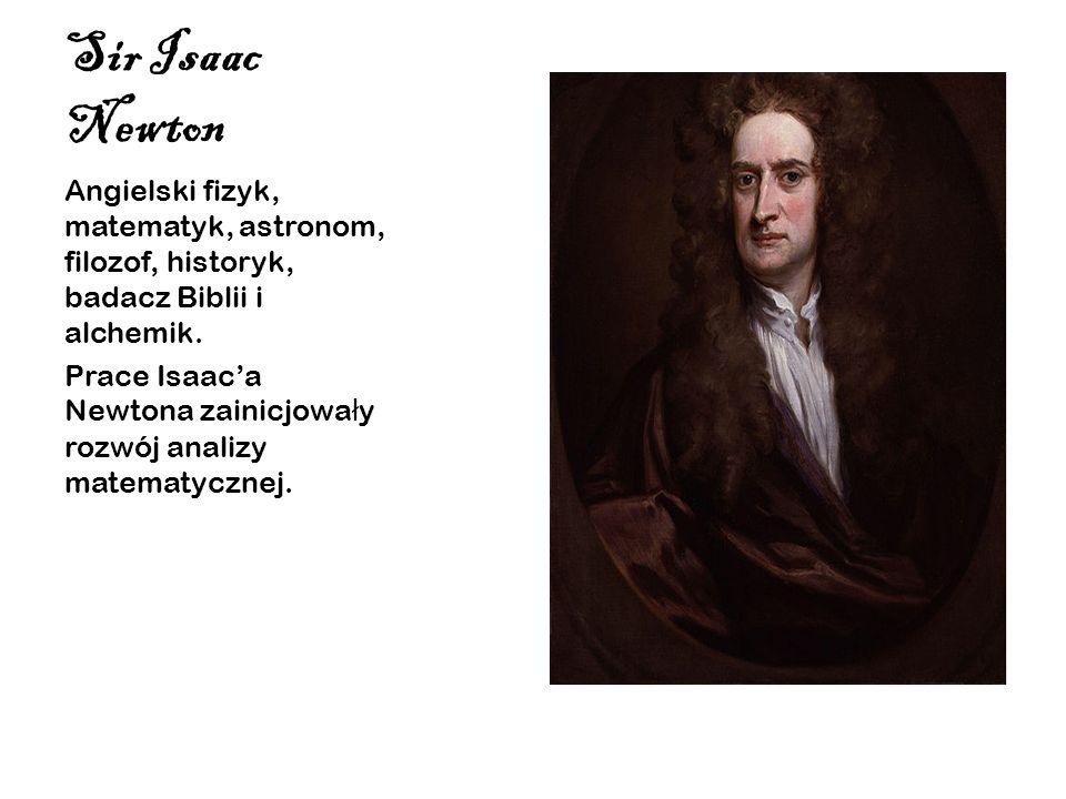 Sir Isaac NewtonAngielski fizyk, matematyk, astronom, filozof, historyk, badacz Biblii i alchemik.