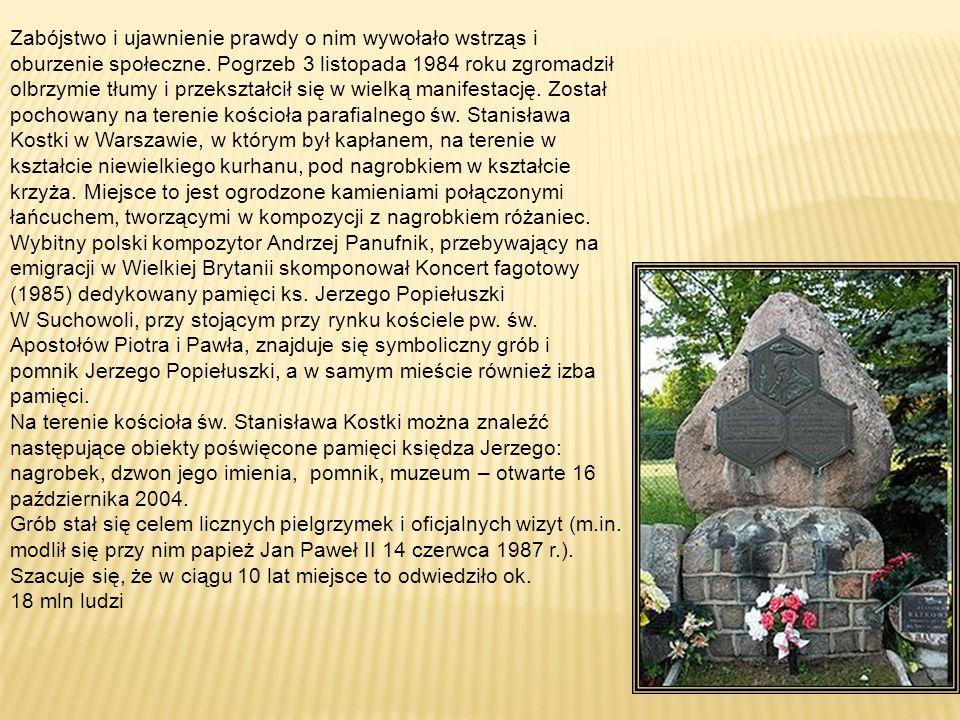 Zabójstwo i ujawnienie prawdy o nim wywołało wstrząs i oburzenie społeczne. Pogrzeb 3 listopada 1984 roku zgromadził olbrzymie tłumy i przekształcił się w wielką manifestację. Został pochowany na terenie kościoła parafialnego św. Stanisława Kostki w Warszawie, w którym był kapłanem, na terenie w kształcie niewielkiego kurhanu, pod nagrobkiem w kształcie krzyża. Miejsce to jest ogrodzone kamieniami połączonymi łańcuchem, tworzącymi w kompozycji z nagrobkiem różaniec.