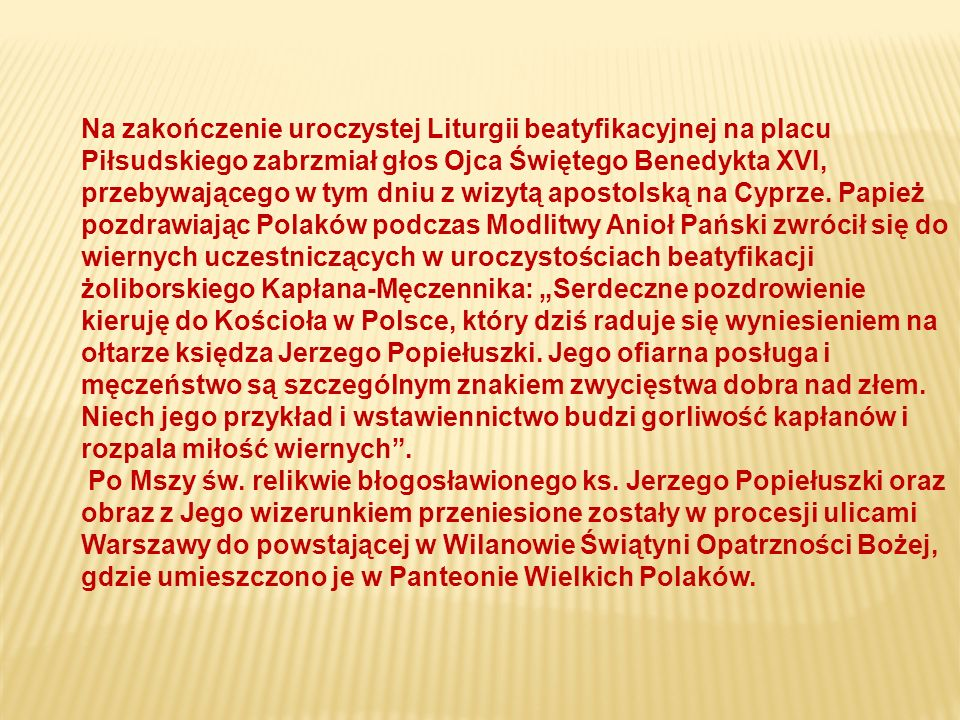"""Na zakończenie uroczystej Liturgii beatyfikacyjnej na placu Piłsudskiego zabrzmiał głos Ojca Świętego Benedykta XVI, przebywającego w tym dniu z wizytą apostolską na Cyprze. Papież pozdrawiając Polaków podczas Modlitwy Anioł Pański zwrócił się do wiernych uczestniczących w uroczystościach beatyfikacji żoliborskiego Kapłana-Męczennika: """"Serdeczne pozdrowienie kieruję do Kościoła w Polsce, który dziś raduje się wyniesieniem na ołtarze księdza Jerzego Popiełuszki. Jego ofiarna posługa i męczeństwo są szczególnym znakiem zwycięstwa dobra nad złem. Niech jego przykład i wstawiennictwo budzi gorliwość kapłanów i rozpala miłość wiernych ."""