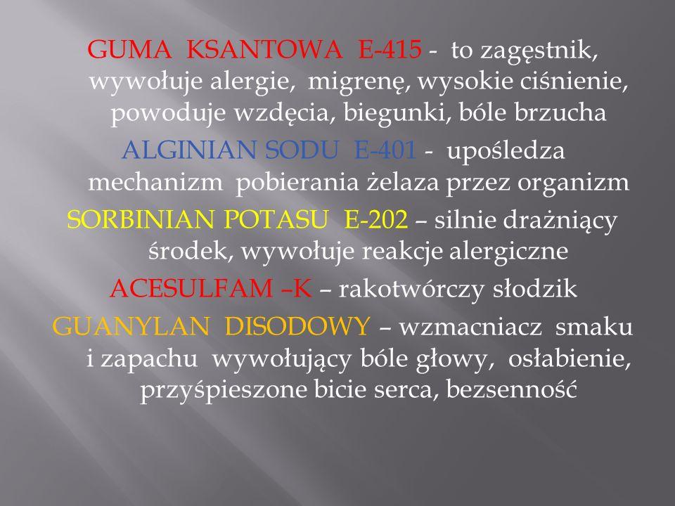 GUMA KSANTOWA E-415 - to zagęstnik, wywołuje alergie, migrenę, wysokie ciśnienie, powoduje wzdęcia, biegunki, bóle brzucha ALGINIAN SODU E-401 - upośledza mechanizm pobierania żelaza przez organizm SORBINIAN POTASU E-202 – silnie drażniący środek, wywołuje reakcje alergiczne ACESULFAM –K – rakotwórczy słodzik GUANYLAN DISODOWY – wzmacniacz smaku i zapachu wywołujący bóle głowy, osłabienie, przyśpieszone bicie serca, bezsenność