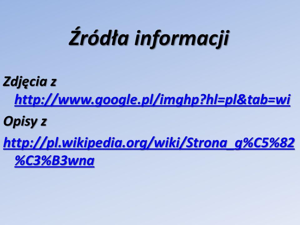 Źródła informacji Zdjęcia z http://www.google.pl/imghp hl=pl&tab=wi Opisy z http://pl.wikipedia.org/wiki/Strona_g%C5%82%C3%B3wna
