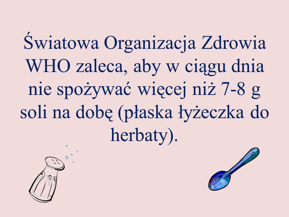 Światowa Organizacja Zdrowia WHO zaleca, aby w ciągu dnia nie spożywać więcej niż 7-8 g soli na dobę (płaska łyżeczka do herbaty).