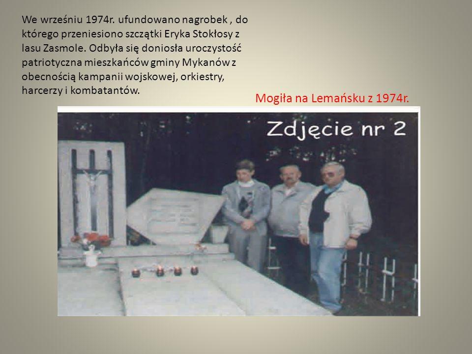 We wrześniu 1974r. ufundowano nagrobek , do którego przeniesiono szczątki Eryka Stokłosy z lasu Zasmole. Odbyła się doniosła uroczystość patriotyczna mieszkańców gminy Mykanów z obecnością kampanii wojskowej, orkiestry, harcerzy i kombatantów.