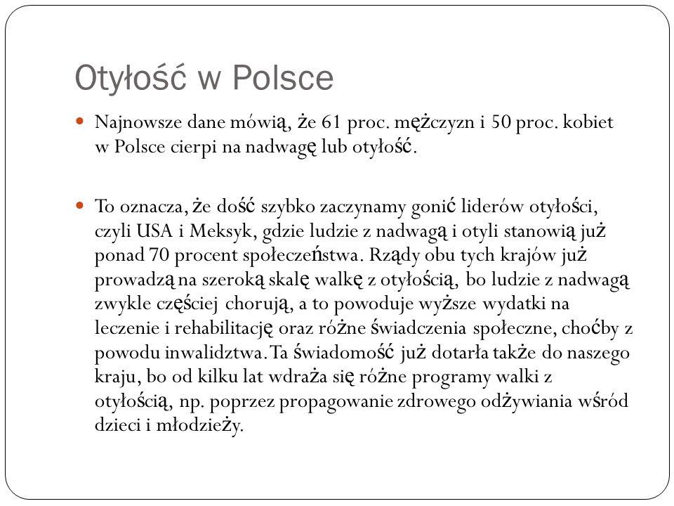 Otyłość w Polsce Najnowsze dane mówią, że 61 proc. mężczyzn i 50 proc. kobiet w Polsce cierpi na nadwagę lub otyłość.