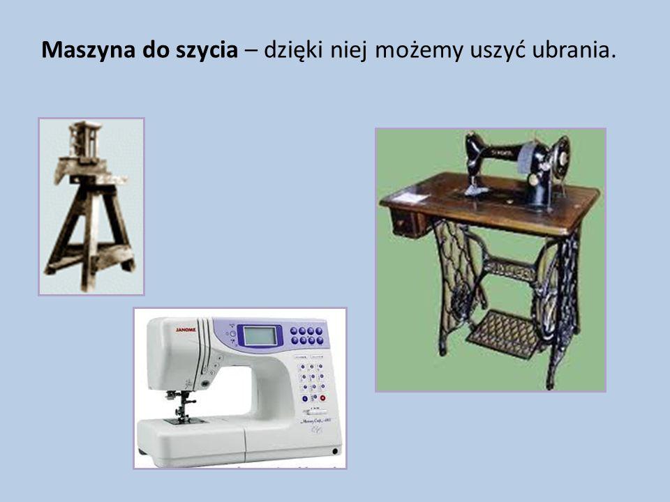 Maszyna do szycia – dzięki niej możemy uszyć ubrania.
