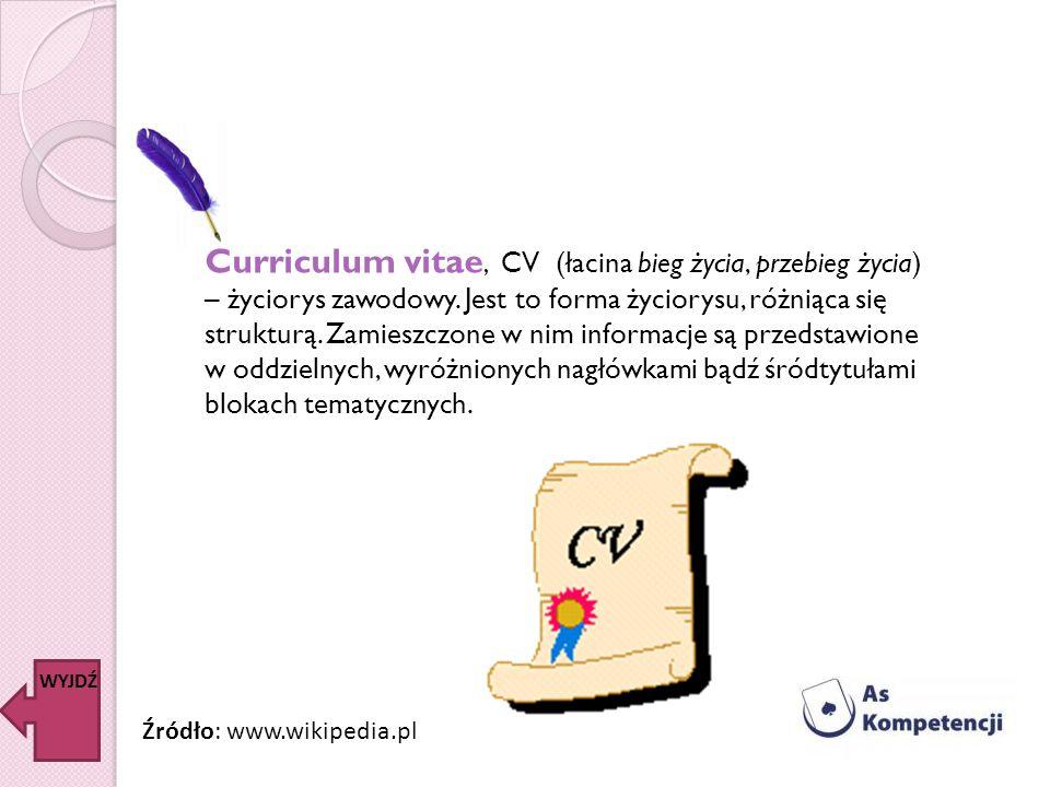 Curriculum vitae, CV (łacina bieg życia, przebieg życia) – życiorys zawodowy. Jest to forma życiorysu, różniąca się strukturą. Zamieszczone w nim informacje są przedstawione w oddzielnych, wyróżnionych nagłówkami bądź śródtytułami blokach tematycznych.