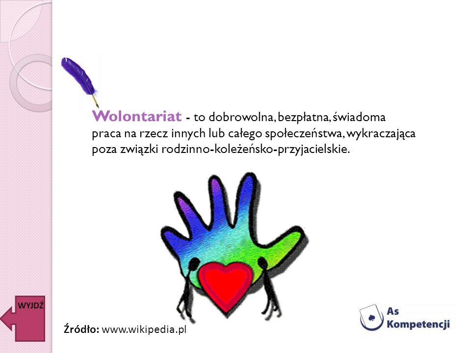 Wolontariat - to dobrowolna, bezpłatna, świadoma praca na rzecz innych lub całego społeczeństwa, wykraczająca poza związki rodzinno-koleżeńsko-przyjacielskie.