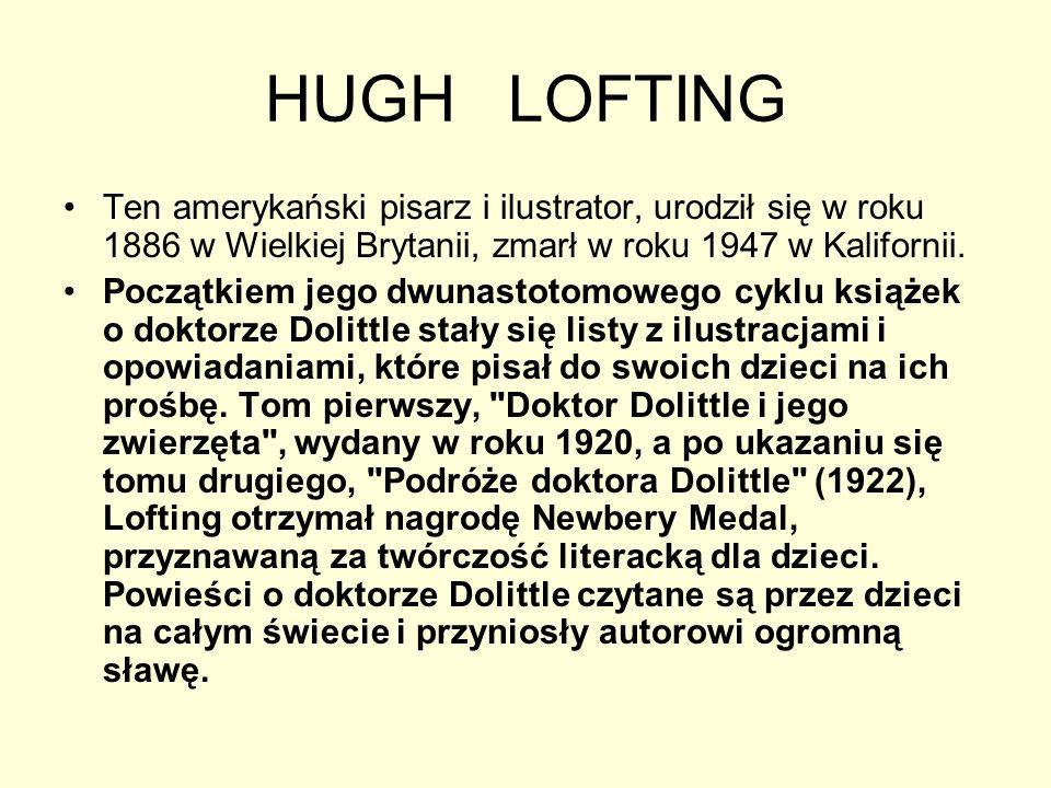 HUGH LOFTING Ten amerykański pisarz i ilustrator, urodził się w roku 1886 w Wielkiej Brytanii, zmarł w roku 1947 w Kalifornii.