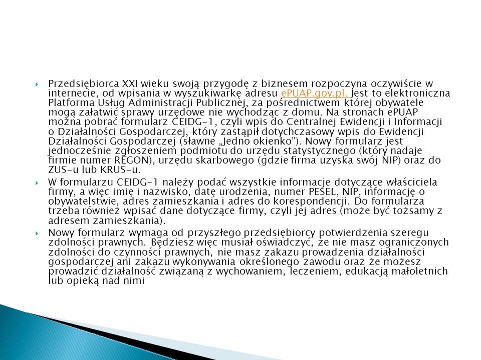 """Przedsiębiorca XXI wieku swoją przygodę z biznesem rozpoczyna oczywiście w internecie, od wpisania w wyszukiwarkę adresu ePUAP.gov.pl. Jest to elektroniczna Platforma Usług Administracji Publicznej, za pośrednictwem której obywatele mogą załatwić sprawy urzędowe nie wychodząc z domu. Na stronach ePUAP można pobrać formularz CEIDG-1, czyli wpis do Centralnej Ewidencji i Informacji o Działalności Gospodarczej, który zastąpił dotychczasowy wpis do Ewidencji Działalności Gospodarczej (sławne """"Jedno okienko ). Nowy formularz jest jednocześnie zgłoszeniem podmiotu do urzędu statystycznego (który nadaje firmie numer REGON), urzędu skarbowego (gdzie firma uzyska swój NIP) oraz do ZUS-u lub KRUS-u."""