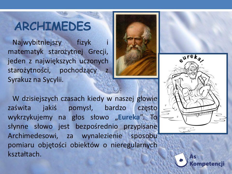 Archimedes Najwybitniejszy fizyk i matematyk starożytnej Grecji, jeden z największych uczonych starożytności, pochodzący z Syrakuz na Sycylii.