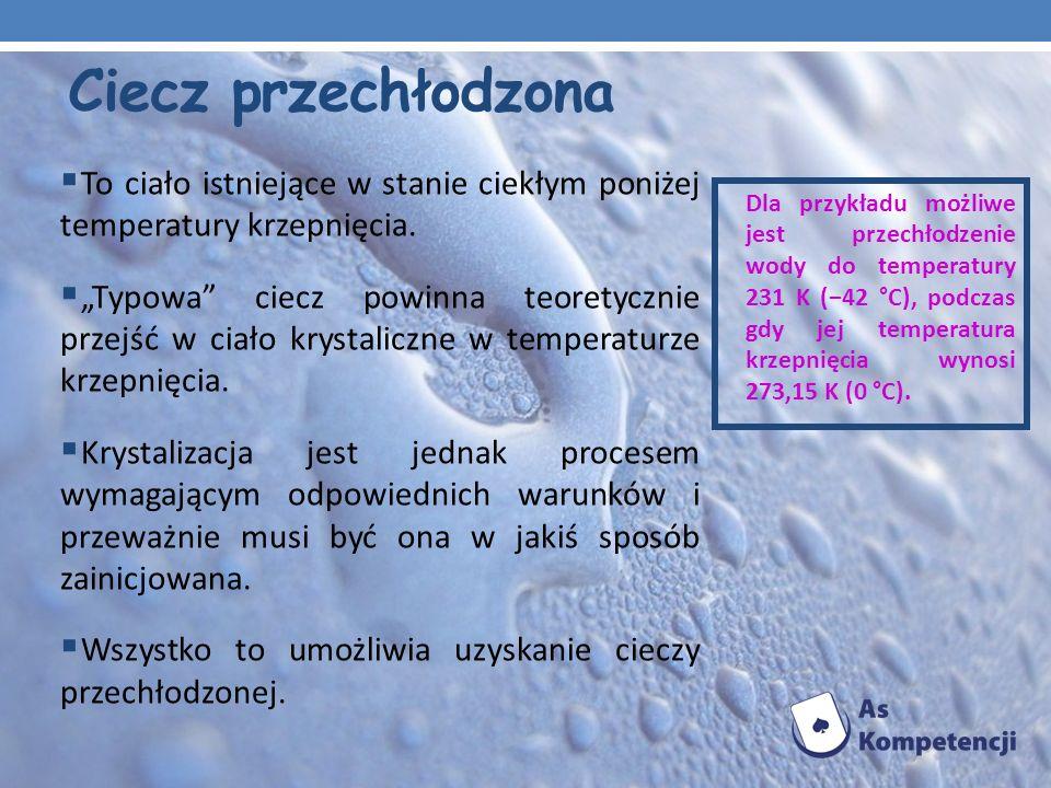 Ciecz przechłodzonaTo ciało istniejące w stanie ciekłym poniżej temperatury krzepnięcia.