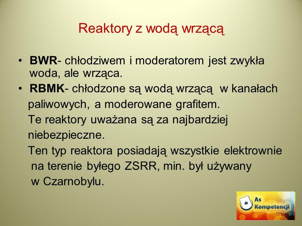 Reaktory z wodą wrzącą BWR- chłodziwem i moderatorem jest zwykła woda, ale wrząca. RBMK- chłodzone są wodą wrzącą w kanałach.