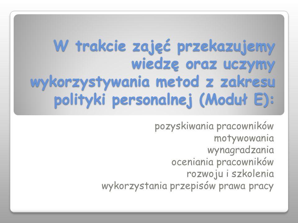 W trakcie zajęć przekazujemy wiedzę oraz uczymy wykorzystywania metod z zakresu polityki personalnej (Moduł E):