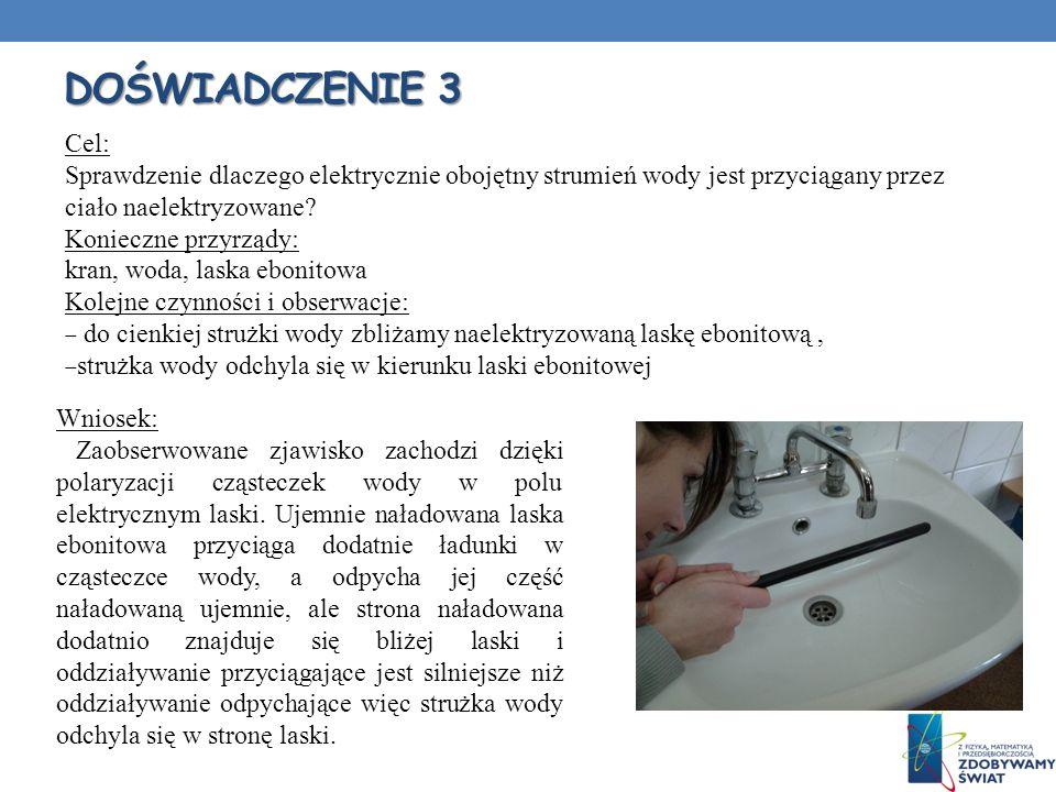 Doświadczenie 3 Cel: Sprawdzenie dlaczego elektrycznie obojętny strumień wody jest przyciągany przez ciało naelektryzowane