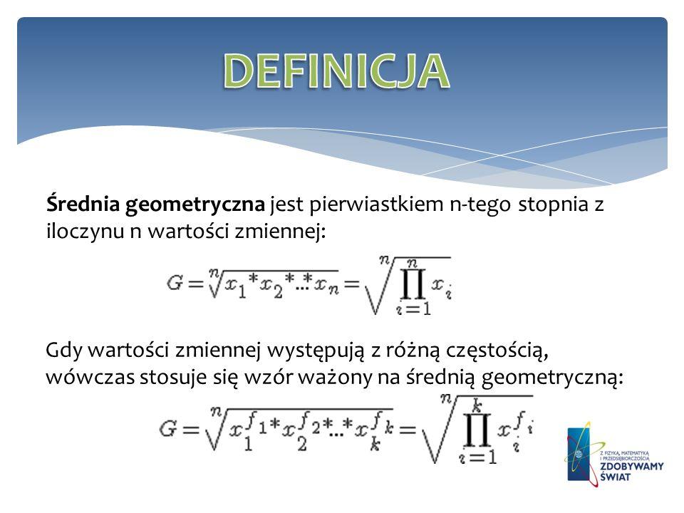 DEFINICJA Średnia geometryczna jest pierwiastkiem n-tego stopnia z iloczynu n wartości zmiennej: