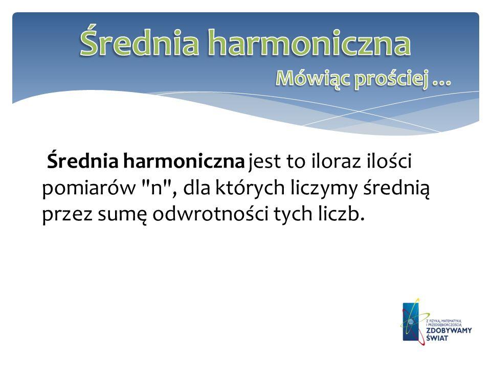 Średnia harmoniczna Mówiąc prościej …
