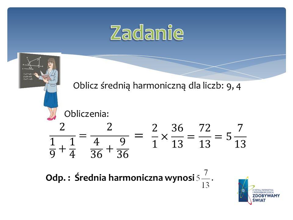 Zadanie Oblicz średnią harmoniczną dla liczb: 9, 4. Obliczenia: 2 1 9 + 1 4 = 2 4 36 + 9 36. 2 1 × 36 13 = 72 13 =5 7 13.