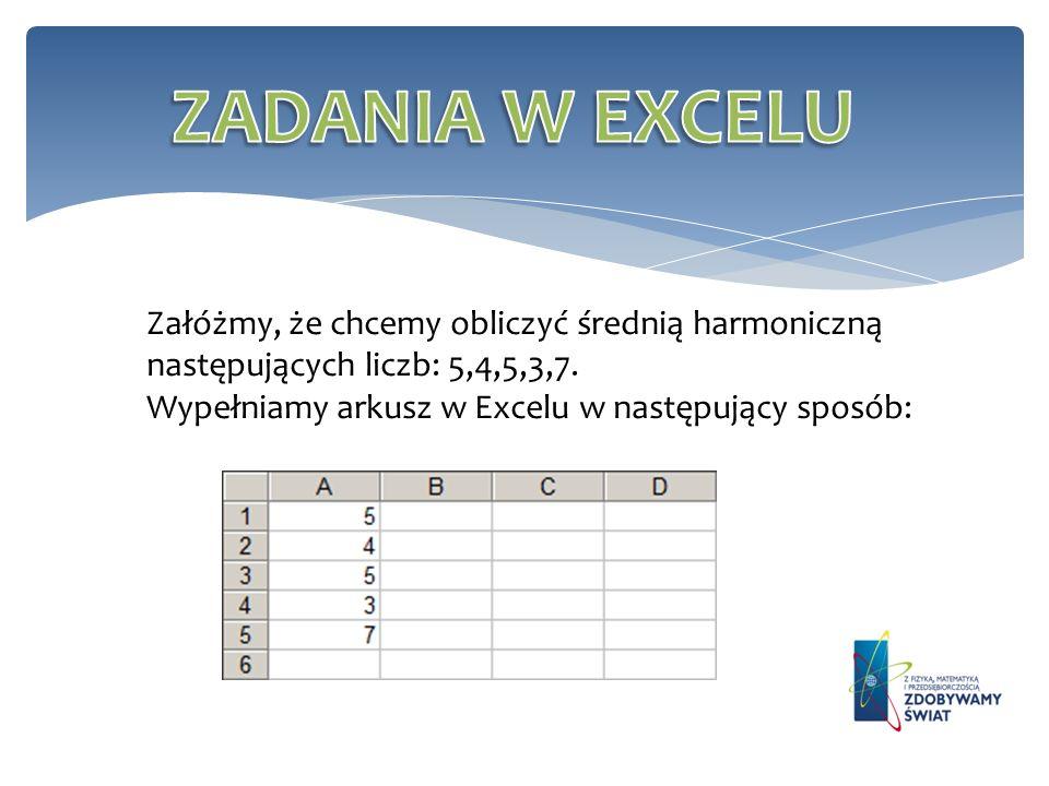 ZADANIA W EXCELU Załóżmy, że chcemy obliczyć średnią harmoniczną następujących liczb: 5,4,5,3,7. Wypełniamy arkusz w Excelu w następujący sposób: