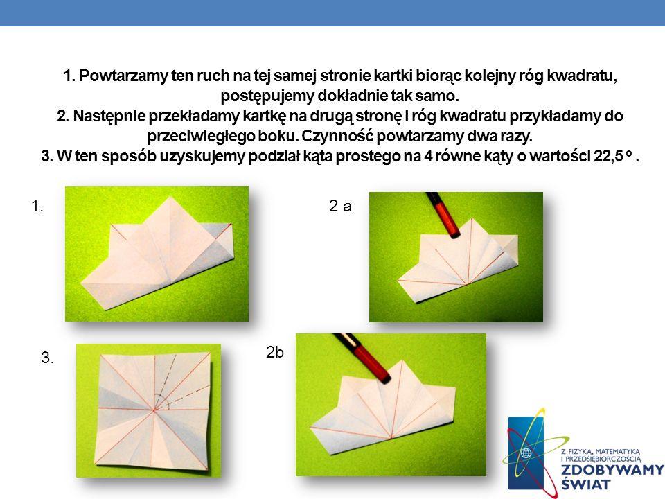 1. Powtarzamy ten ruch na tej samej stronie kartki biorąc kolejny róg kwadratu, postępujemy dokładnie tak samo. 2. Następnie przekładamy kartkę na drugą stronę i róg kwadratu przykładamy do przeciwległego boku. Czynność powtarzamy dwa razy. 3. W ten sposób uzyskujemy podział kąta prostego na 4 równe kąty o wartości 22,5 o .