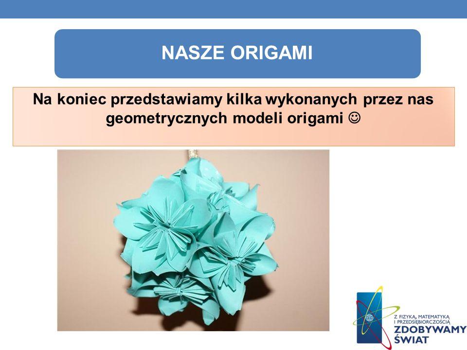 NASZE ORIGAMI Na koniec przedstawiamy kilka wykonanych przez nas geometrycznych modeli origami 