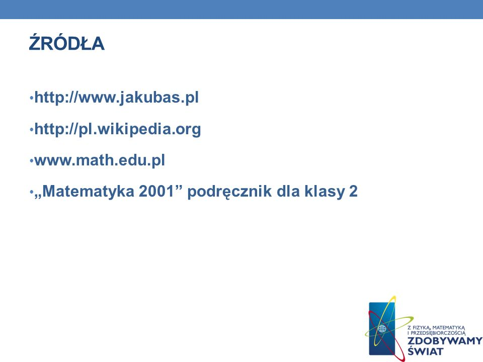 ŹRÓDŁA http://www.jakubas.pl http://pl.wikipedia.org www.math.edu.pl