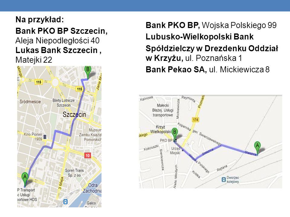 Na przykład: Bank PKO BP Szczecin, Aleja Niepodległości 40 Lukas Bank Szczecin , Matejki 22. Bank PKO BP, Wojska Polskiego 99.