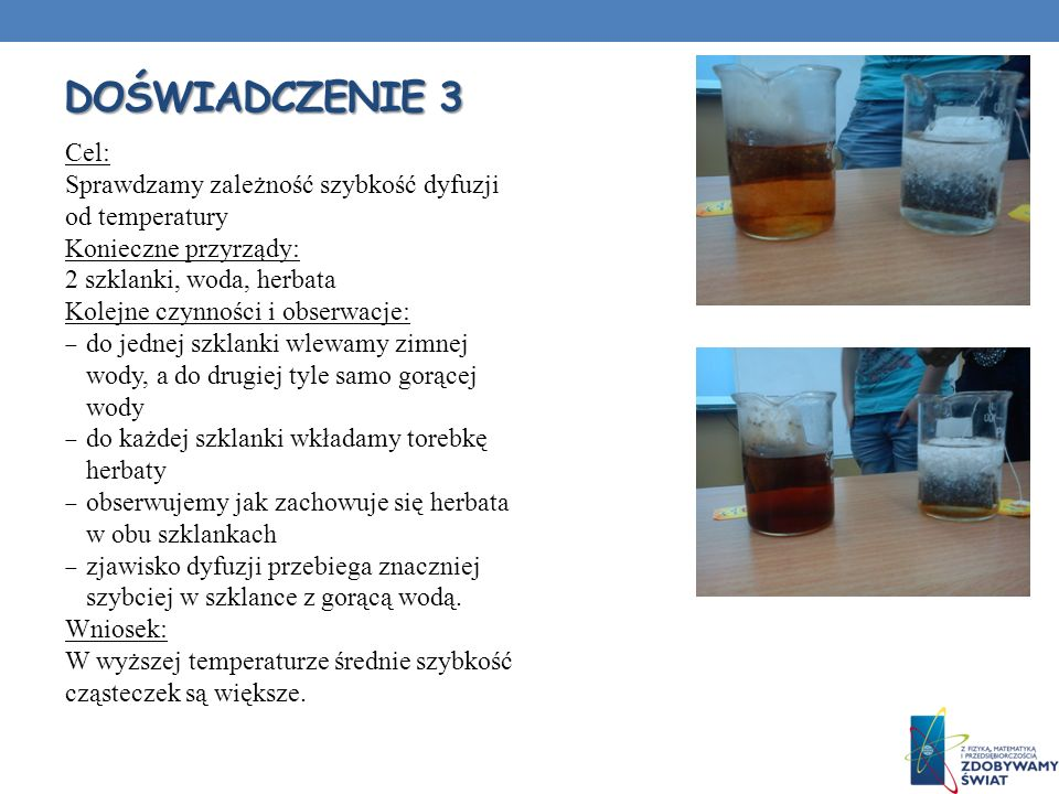 Doświadczenie 3 Cel: Sprawdzamy zależność szybkość dyfuzji od temperatury. Konieczne przyrządy: 2 szklanki, woda, herbata.