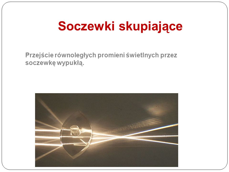 Soczewki skupiające Przejście równoległych promieni świetlnych przez soczewkę wypukłą.