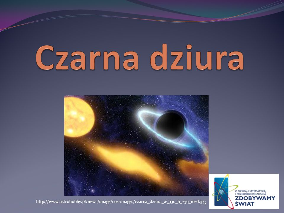 Czarna dziura http://www.astrohobby.pl/news/image/userimages/czarna_dziura_w_330_h_230_med.jpg